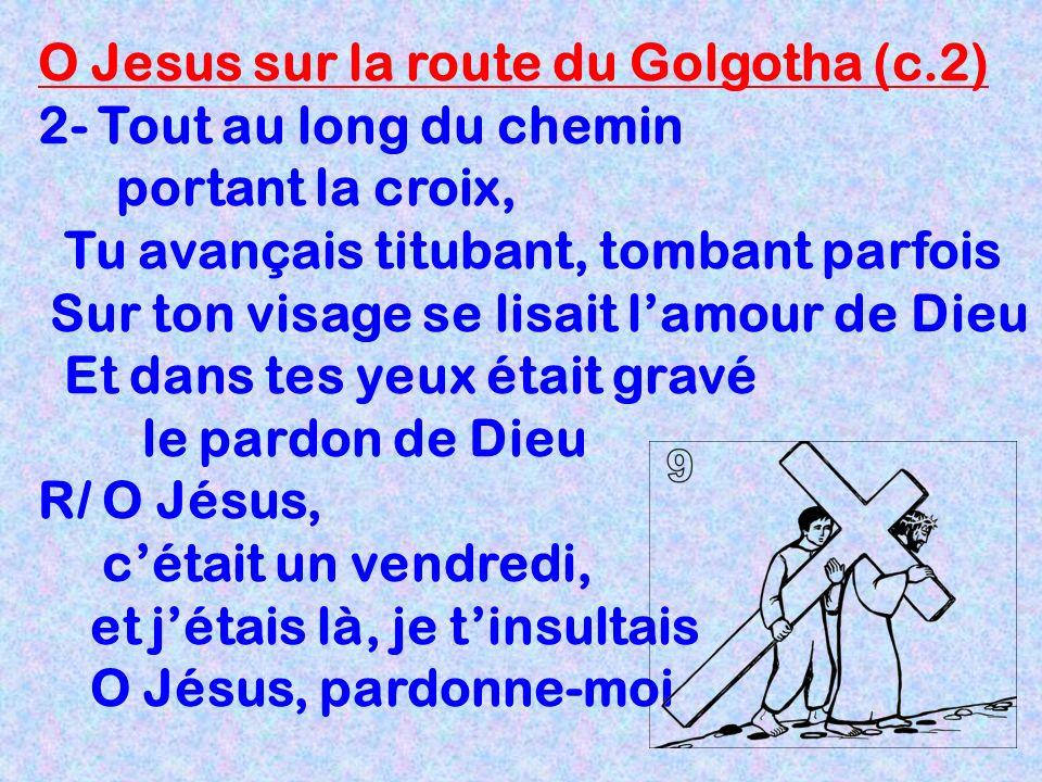 O Jesus sur la route du Golgotha (c.2) 2- Tout au long du chemin portant la croix, Tu avançais titubant, tombant parfois Sur ton visage se lisait lamo