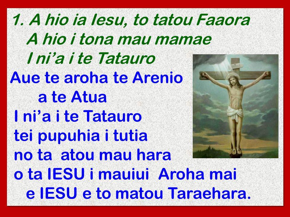 1. A hio ia Iesu, to tatou Faaora A hio i tona mau mamae I nia i te Tatauro Aue te aroha te Arenio a te Atua I nia i te Tatauro tei pupuhia i tutia no