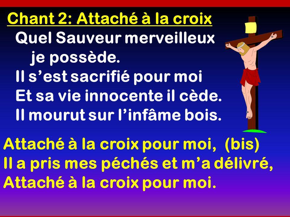 Chant 2: Attaché à la croix Quel Sauveur merveilleux je possède. Il sest sacrifié pour moi Et sa vie innocente il cède. Il mourut sur linfâme bois. At