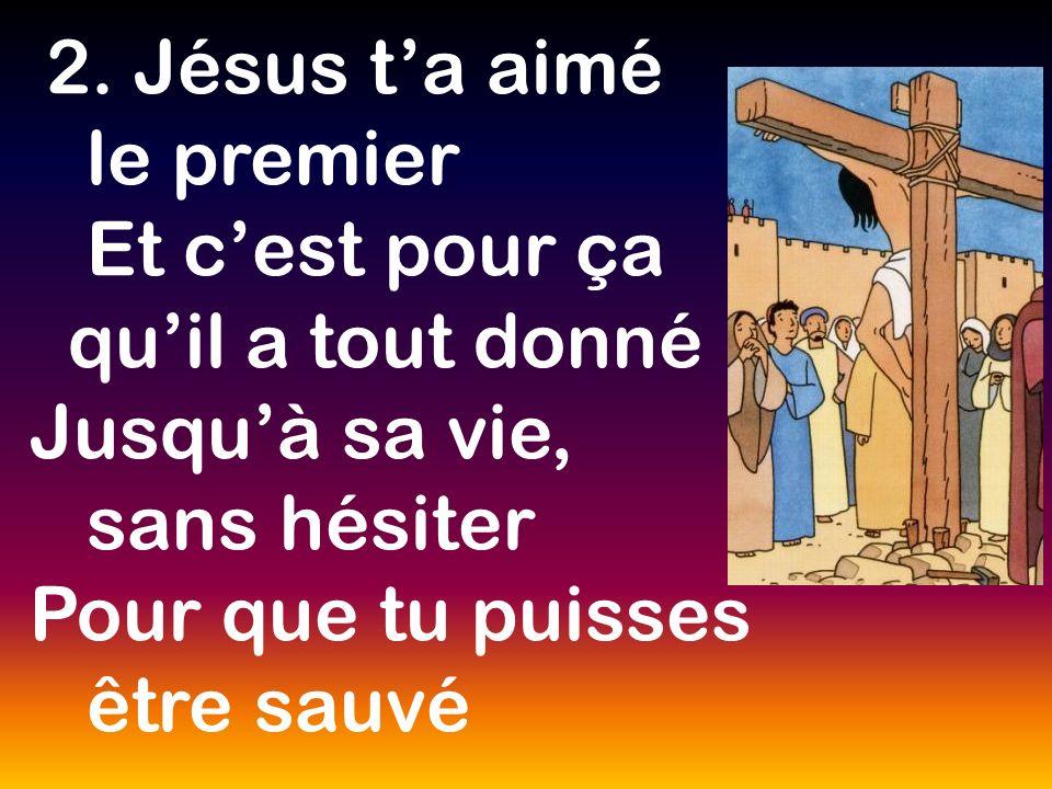 2. Jésus ta aimé le premier Et cest pour ça quil a tout donné Jusquà sa vie, sans hésiter Pour que tu puisses être sauvé