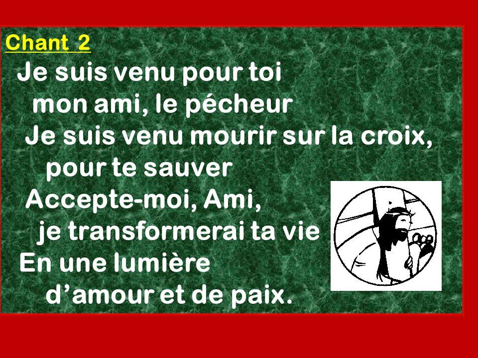 Chant 2 Je suis venu pour toi mon ami, le pécheur Je suis venu mourir sur la croix, pour te sauver Accepte-moi, Ami, je transformerai ta vie En une lu