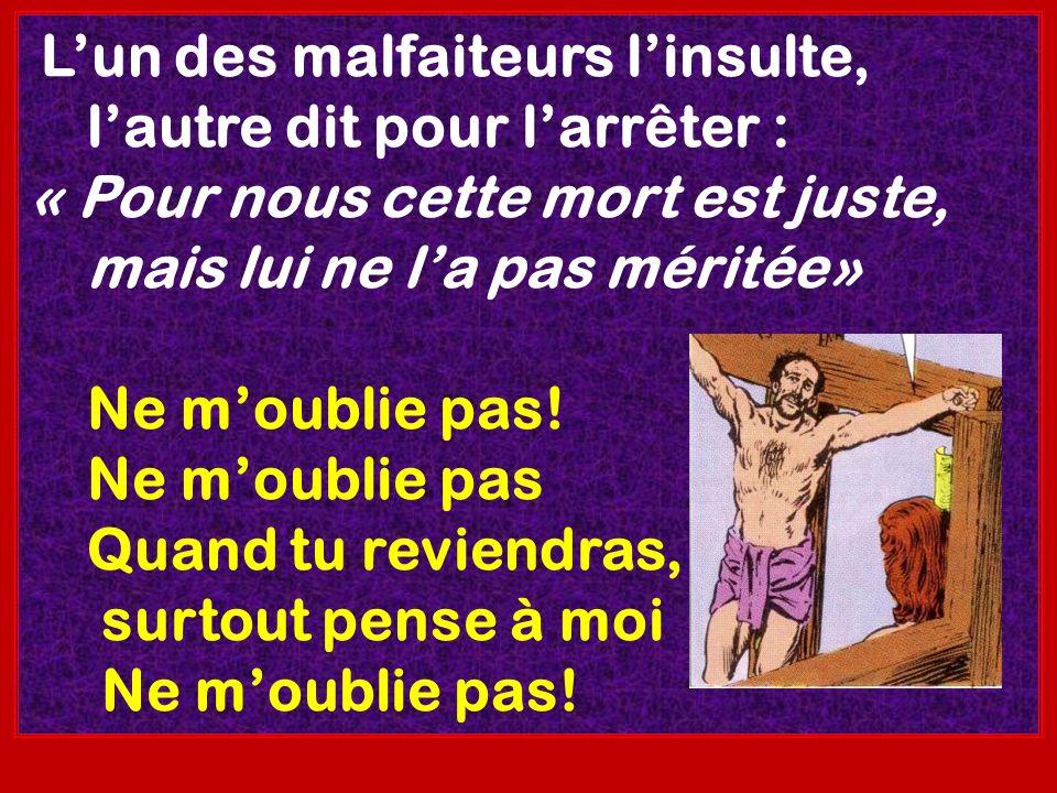 Lun des malfaiteurs linsulte, lautre dit pour larrêter : « Pour nous cette mort est juste, mais lui ne la pas méritée» Ne moublie pas! Ne moublie pas