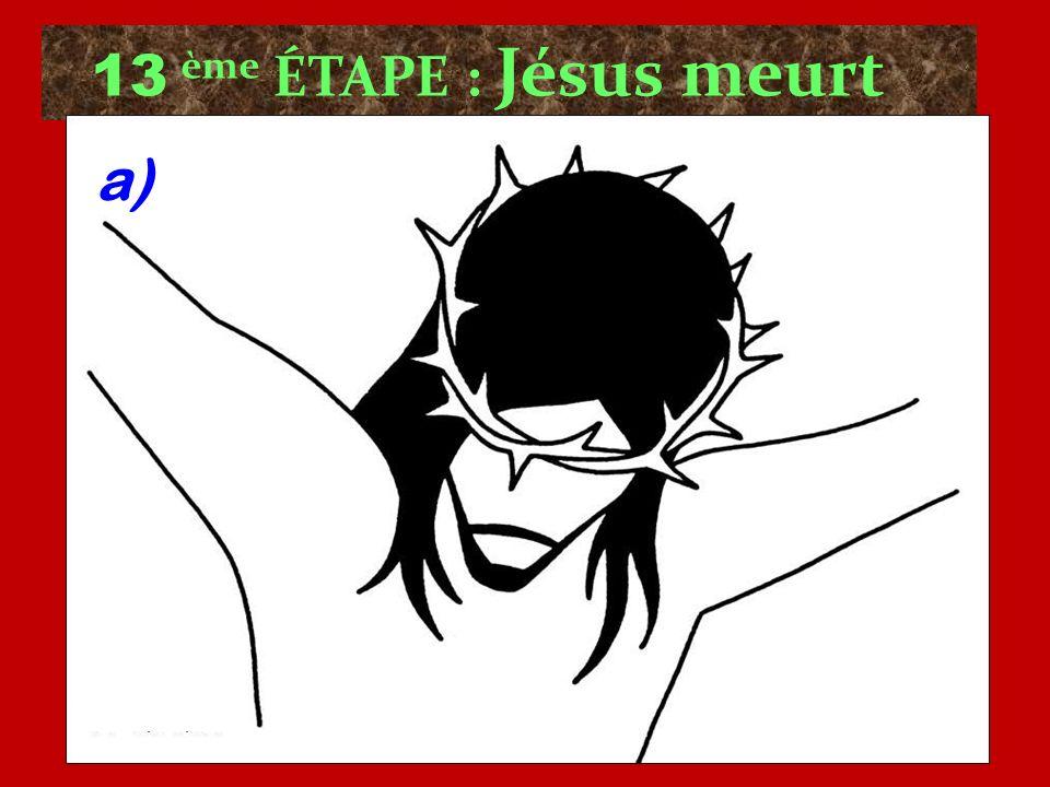 13 ème ÉTAPE : Jésus meurt a)