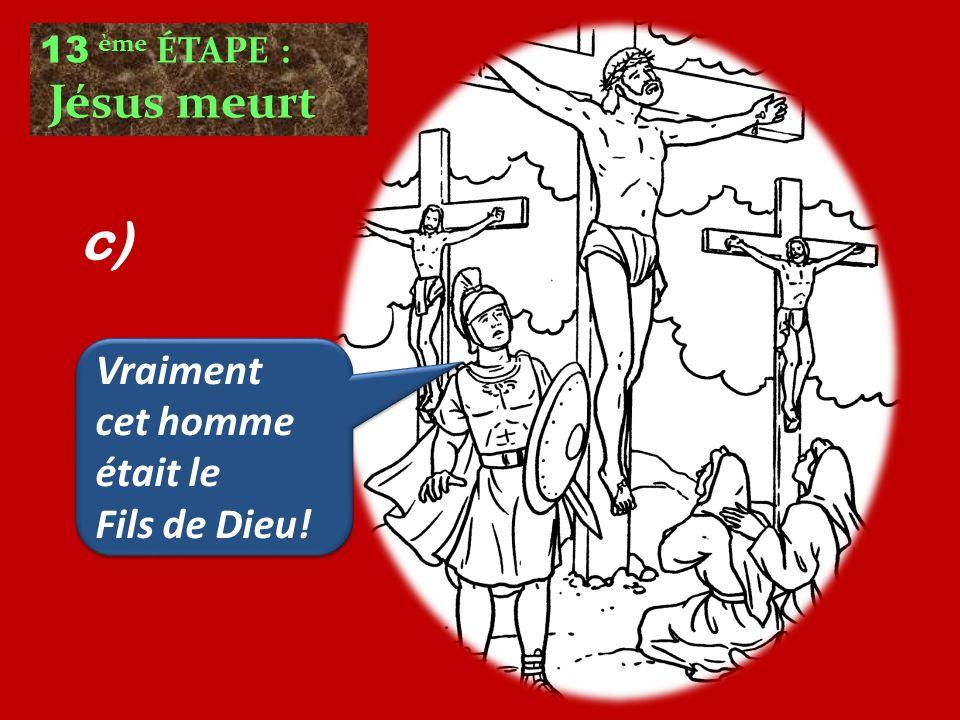 13 ème ÉTAPE : Jésus meurt Vraiment cet homme était le Fils de Dieu! Vraiment cet homme était le Fils de Dieu! c)