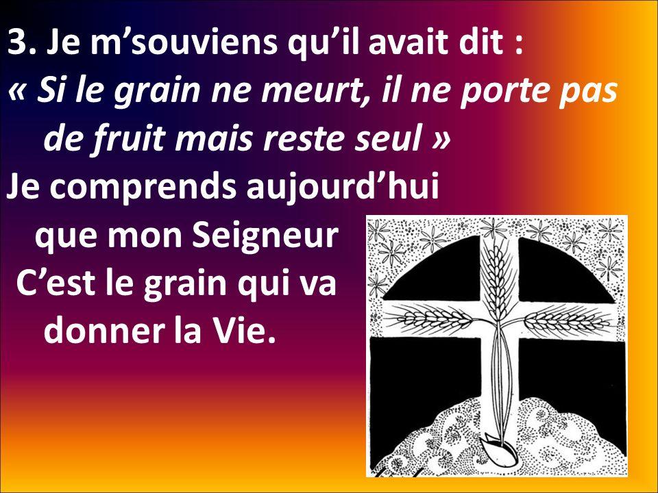 3. Je msouviens quil avait dit : « Si le grain ne meurt, il ne porte pas de fruit mais reste seul » Je comprends aujourdhui que mon Seigneur Cest le g