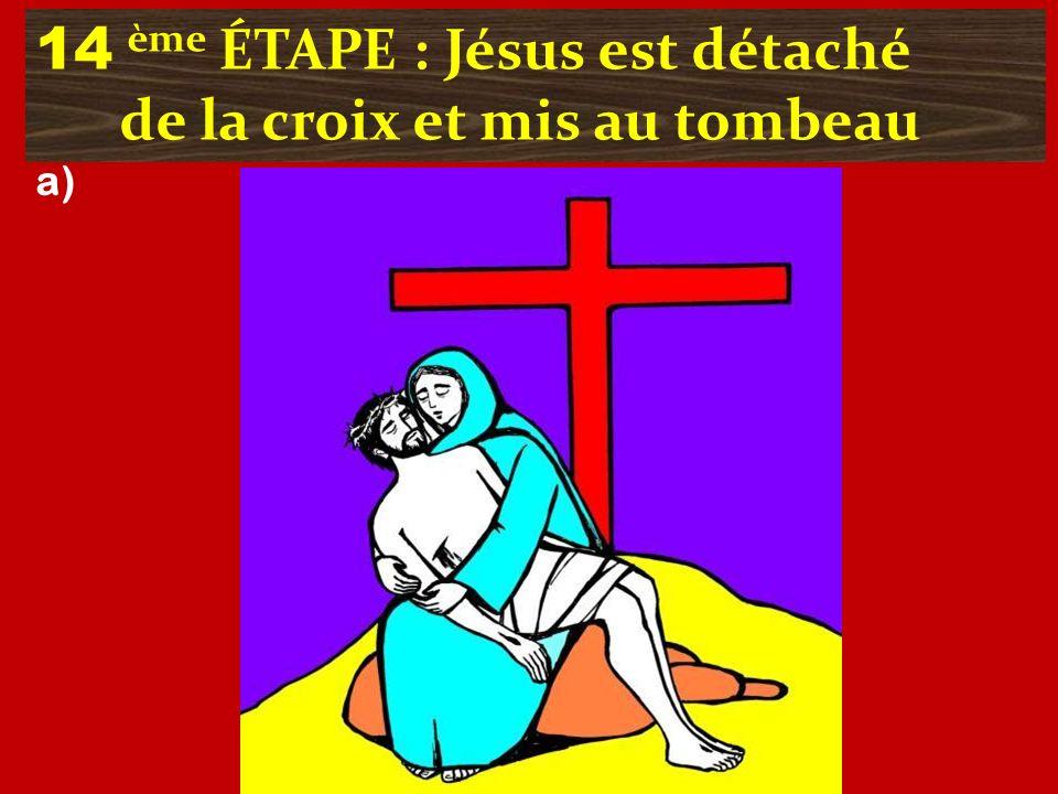 14 ème ÉTAPE : Jésus est détaché de la croix et mis au tombeau a)