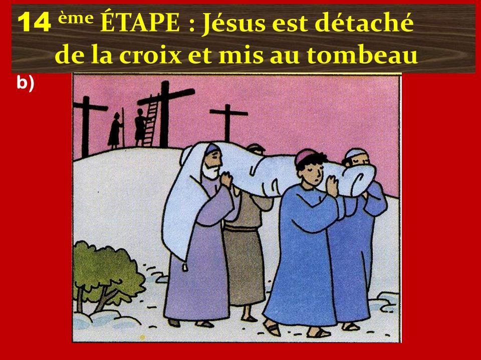 14 ème ÉTAPE : Jésus est détaché de la croix et mis au tombeau b)