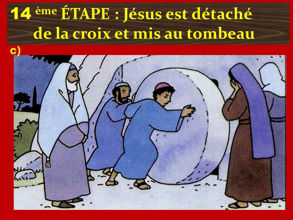 14 ème ÉTAPE : Jésus est détaché de la croix et mis au tombeau c)
