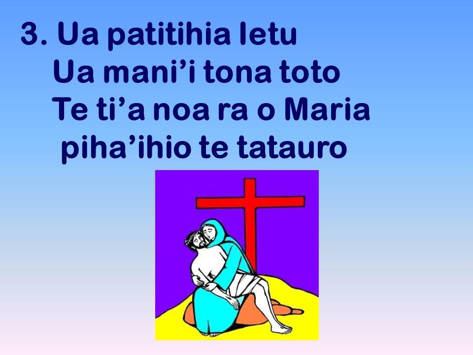 3. Ua patitihia Ietu Ua manii tona toto Te tia noa ra o Maria pihaihio te tatauro