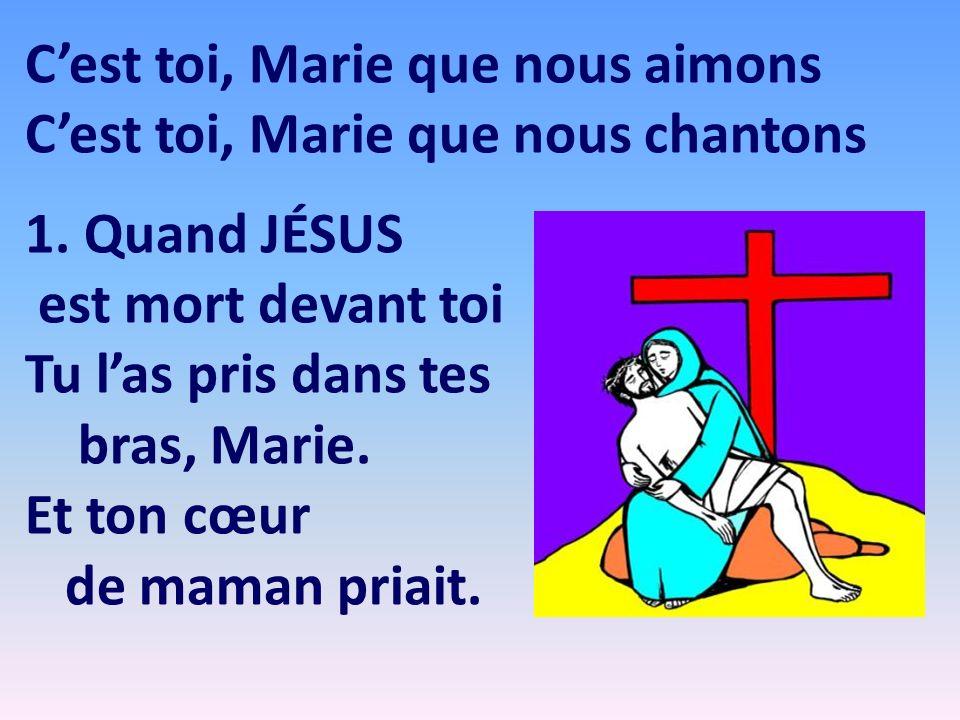Cest toi, Marie que nous aimons Cest toi, Marie que nous chantons 1. Quand JÉSUS est mort devant toi Tu las pris dans tes bras, Marie. Et ton cœur de