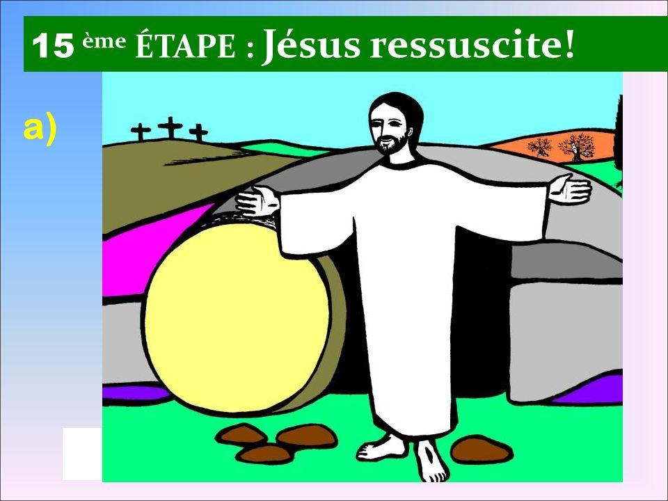15 ème ÉTAPE : Jésus ressuscite! a)