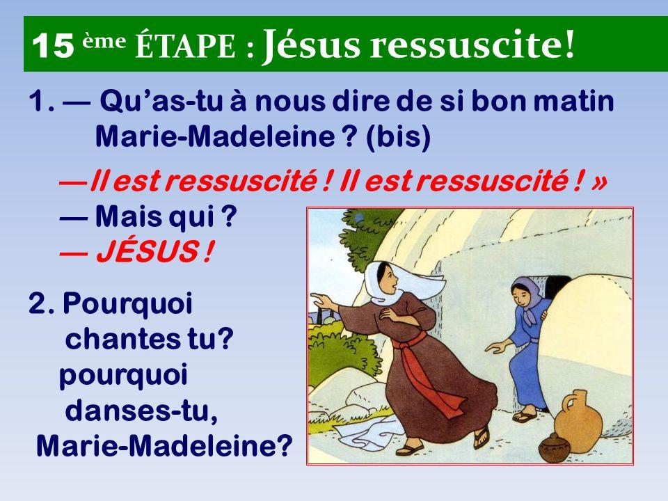 1. Quas-tu à nous dire de si bon matin Marie-Madeleine ? (bis) ll est ressuscité ! Il est ressuscité ! » Mais qui ? JÉSUS ! 2. Pourquoi chantes tu? po