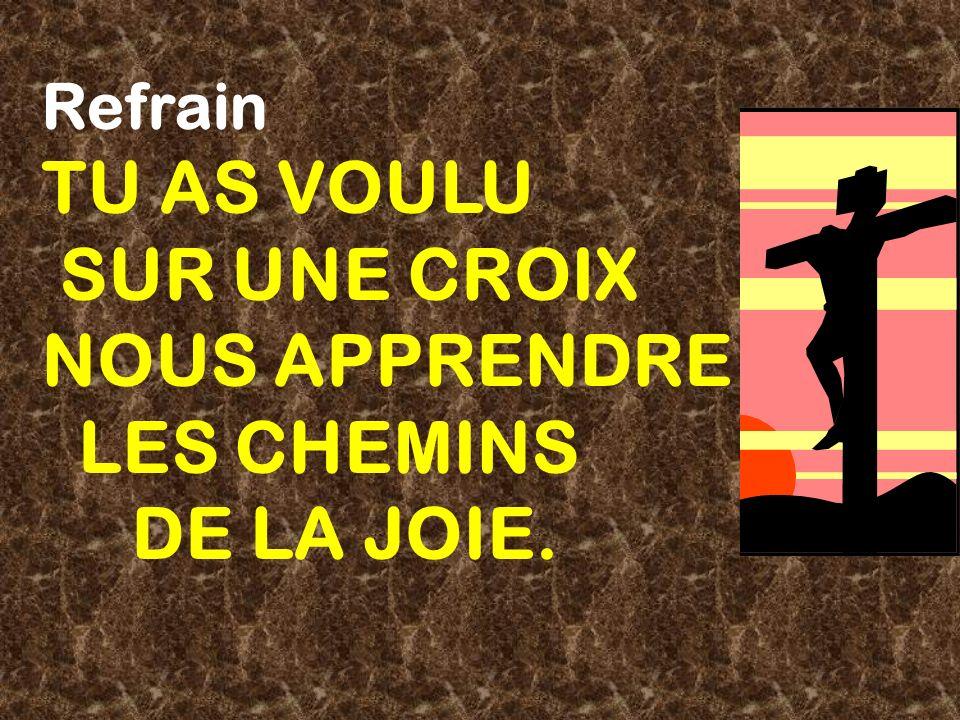 Refrain TU AS VOULU SUR UNE CROIX NOUS APPRENDRE LES CHEMINS DE LA JOIE.