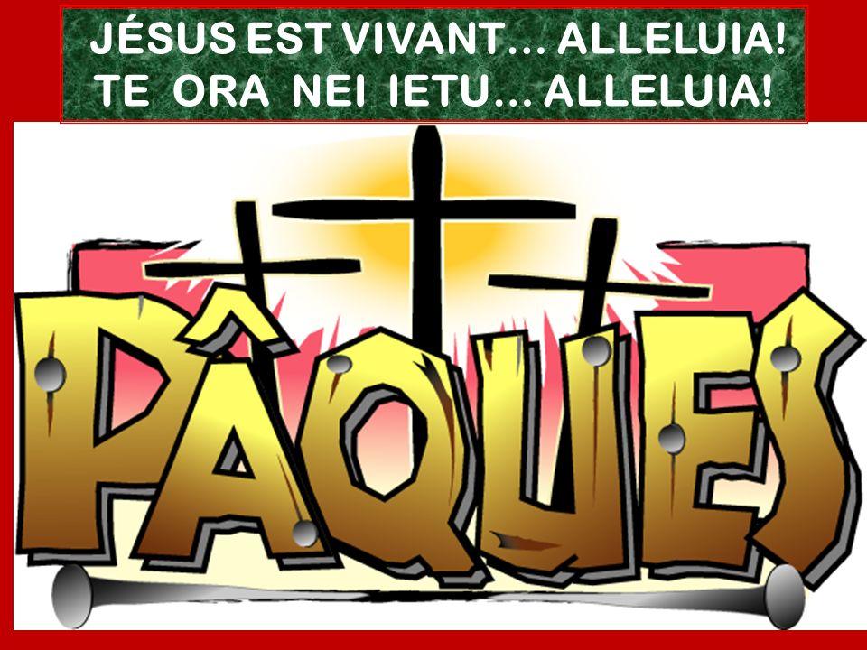JÉSUS EST VIVANT… ALLELUIA! TE ORA NEI IETU… ALLELUIA!