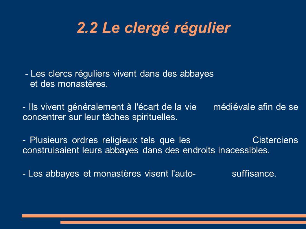 2.2 Le clergé régulier - Les clercs réguliers vivent dans des abbayes et des monastères. - Ils vivent généralement à l'écart de la vie médiévale afin