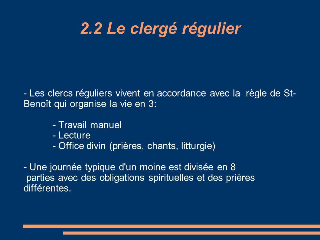 2.2 Le clergé régulier - Les clercs réguliers vivent en accordance avec la règle de St- Benoît qui organise la vie en 3: - Travail manuel - Lecture -