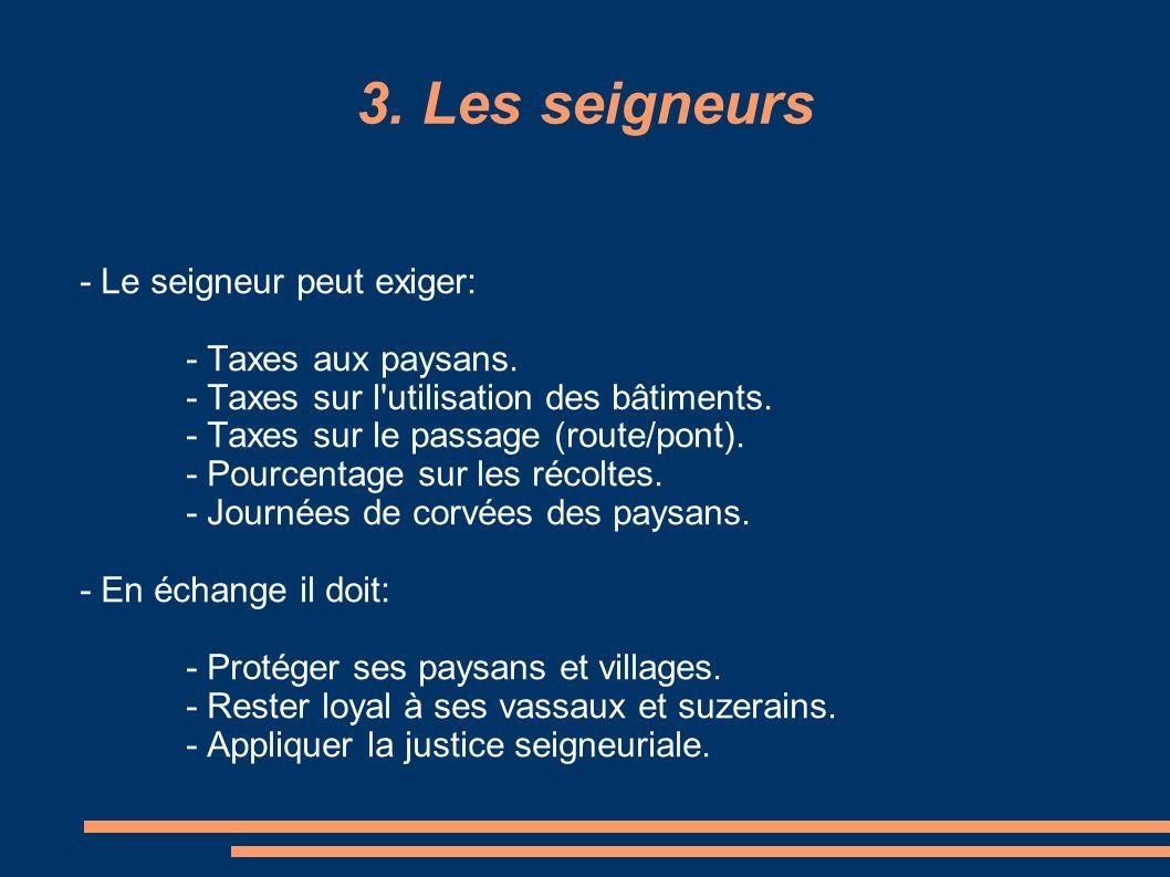 3. Les seigneurs - Le seigneur peut exiger: - Taxes aux paysans. - Taxes sur l'utilisation des bâtiments. - Taxes sur le passage (route/pont). - Pourc
