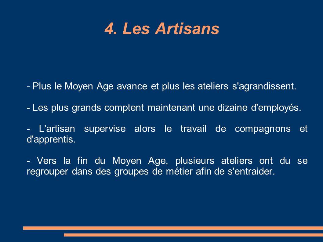 4. Les Artisans - Plus le Moyen Age avance et plus les ateliers s'agrandissent. - Les plus grands comptent maintenant une dizaine d'employés. - L'arti