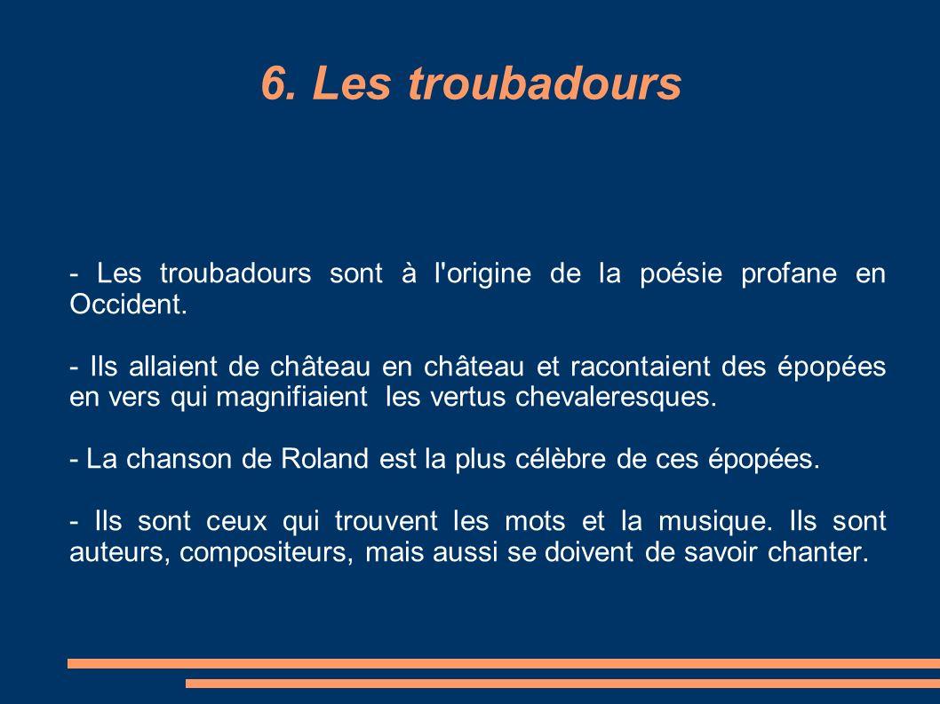 6. Les troubadours - Les troubadours sont à l'origine de la poésie profane en Occident. - Ils allaient de château en château et racontaient des épopée