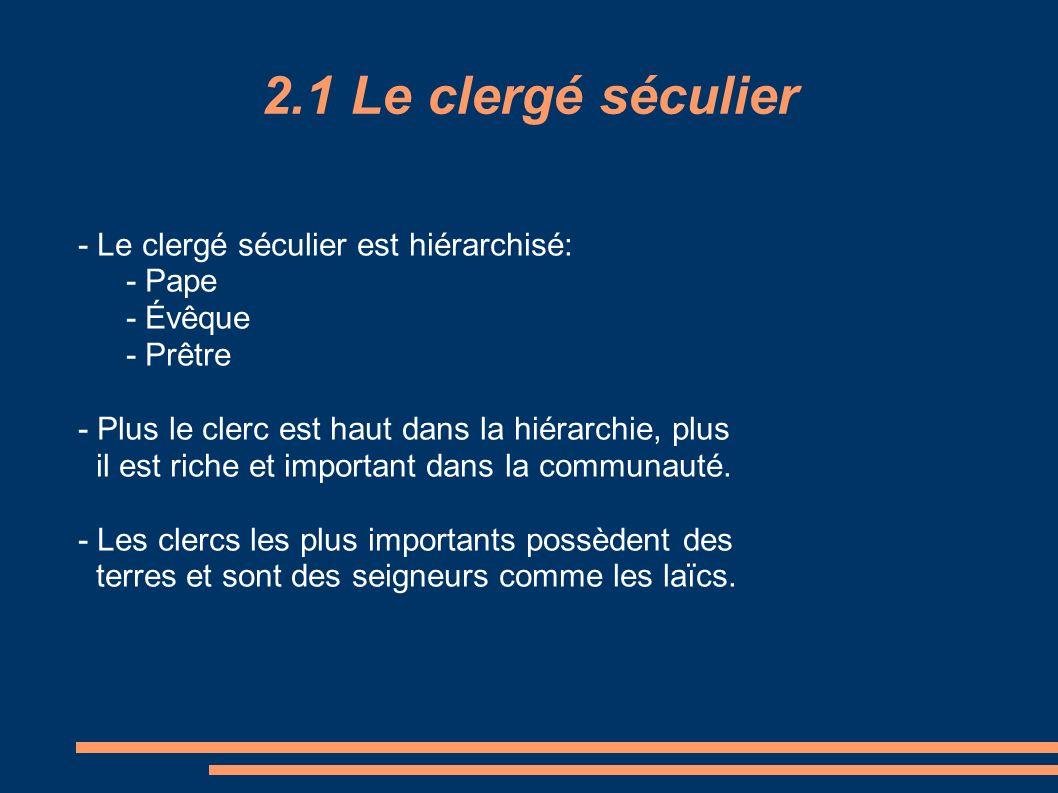 2.1 Le clergé séculier - Le clergé séculier est hiérarchisé: - Pape - Évêque - Prêtre - Plus le clerc est haut dans la hiérarchie, plus il est riche e