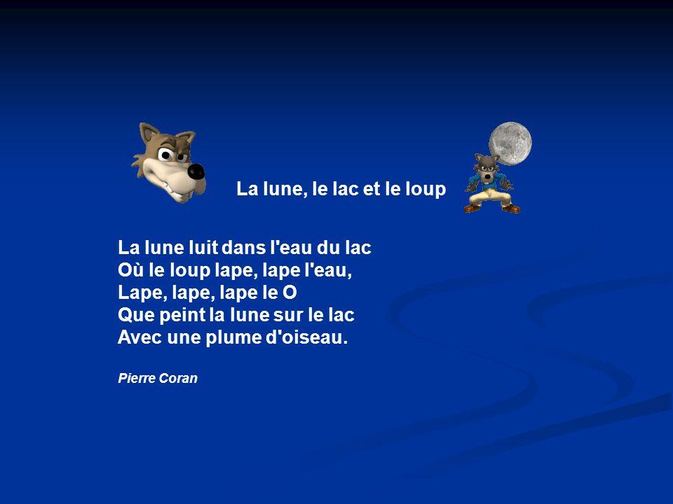 La lune, le lac et le loup La lune luit dans l eau du lac Où le loup lape, lape l eau, Lape, lape, lape le O Que peint la lune sur le lac Avec une plume d oiseau.