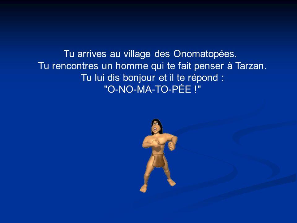 Tu arrives au village des Onomatopées.Tu rencontres un homme qui te fait penser à Tarzan.