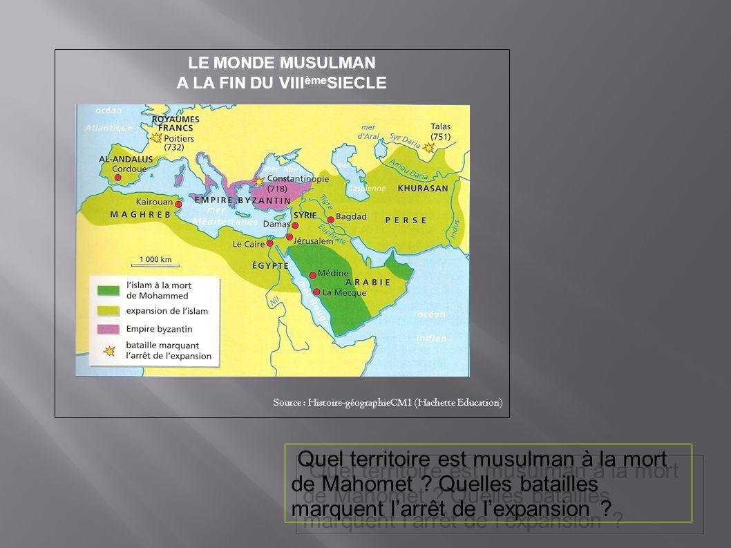 LE MONDE MUSULMAN A LA FIN DU VIII ème SIECLE Source : Histoire-géographieCM1 (Hachette Education) Quel territoire est musulman à la mort de Mahomet ?