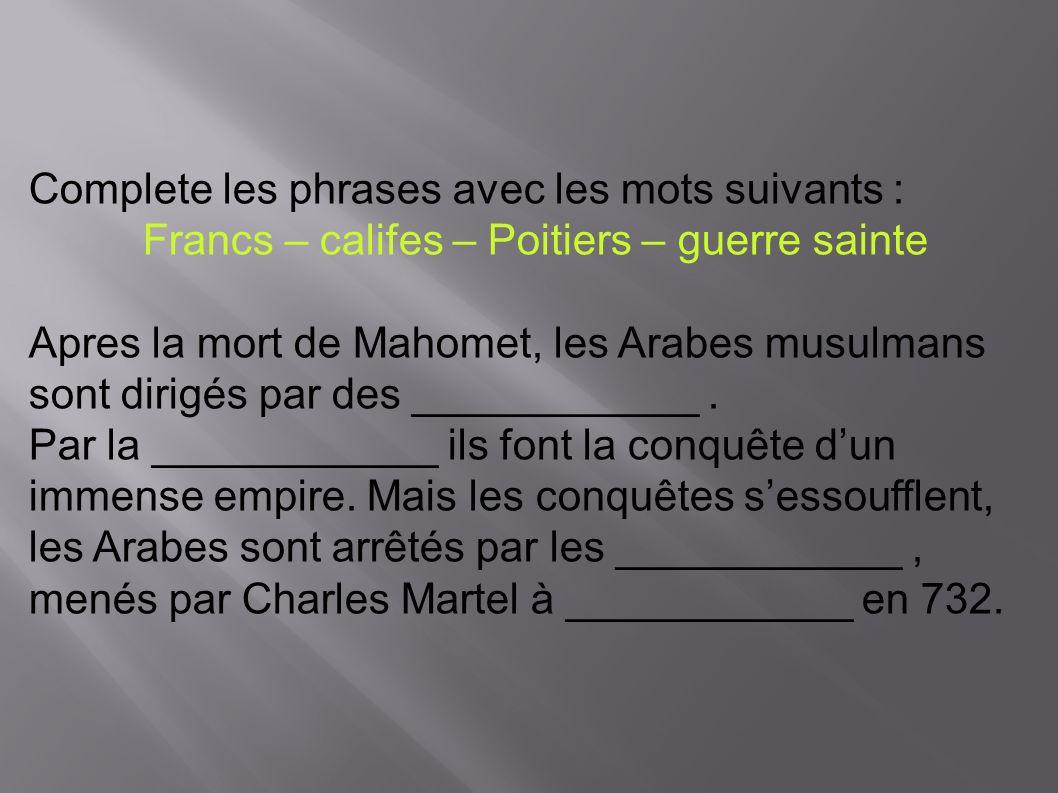 Complete les phrases avec les mots suivants : Francs – califes – Poitiers – guerre sainte Apres la mort de Mahomet, les Arabes musulmans sont dirigés