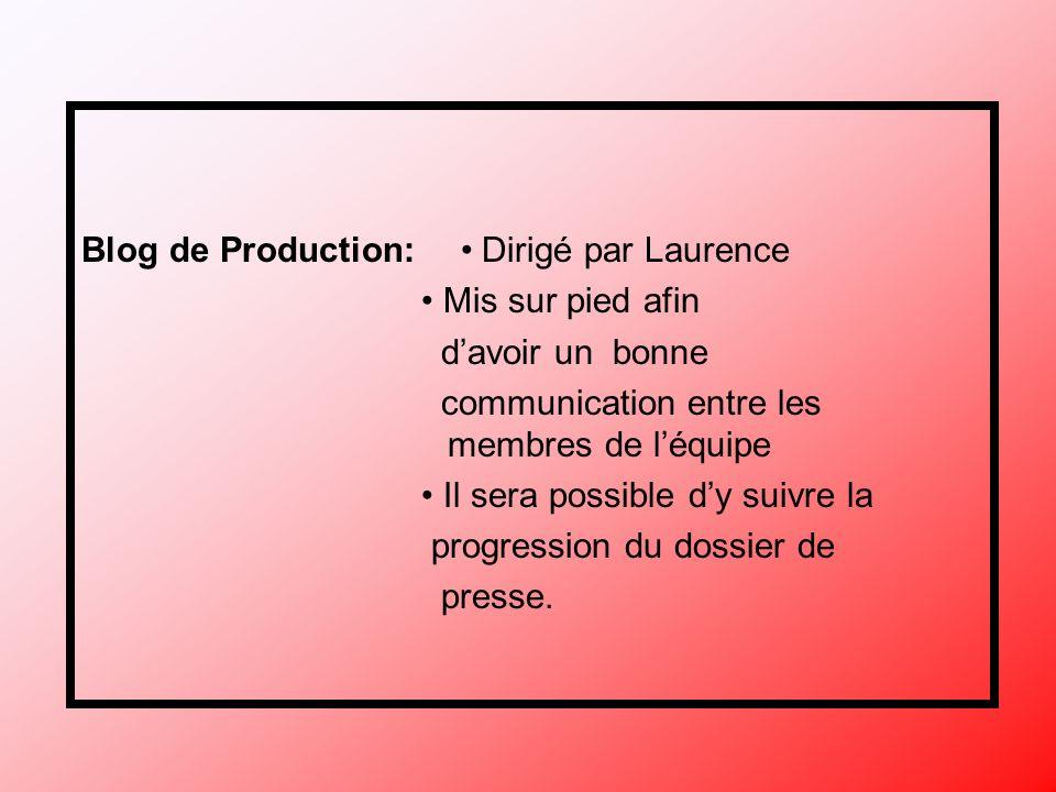 Blog de Production: Dirigé par Laurence Mis sur pied afin davoir un bonne communication entre les membres de léquipe Il sera possible dy suivre la progression du dossier de presse.