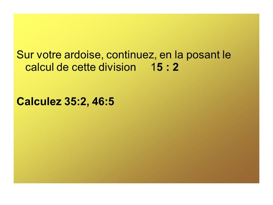 Sur votre ardoise, continuez, en la posant le calcul de cette division 15 : 2 Calculez 35:2, 46:5