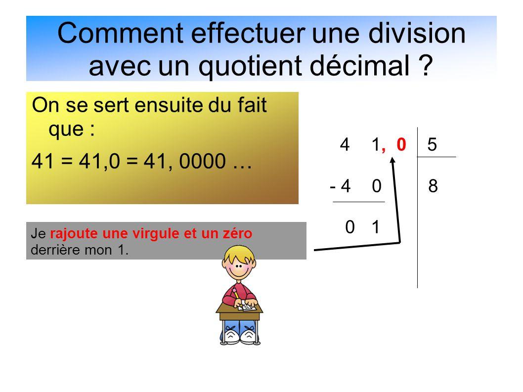 Comment effectuer une division avec un quotient décimal ? On se sert ensuite du fait que : 41 = 41,0 = 41, 0000 … 4 1, 0 5 - 4 0 8 0 1 Je rajoute une