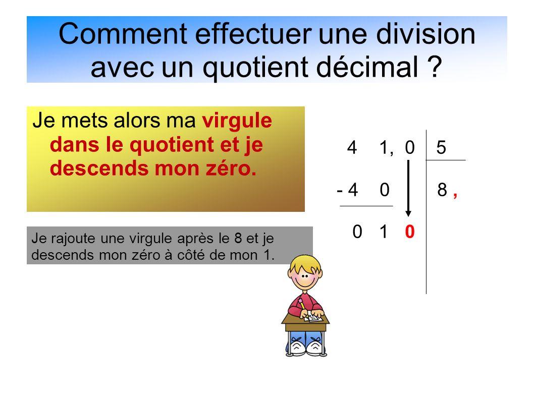 Comment effectuer une division avec un quotient décimal ? Je mets alors ma virgule dans le quotient et je descends mon zéro. 4 1, 0 5 - 4 0 8, 0 1 0 J