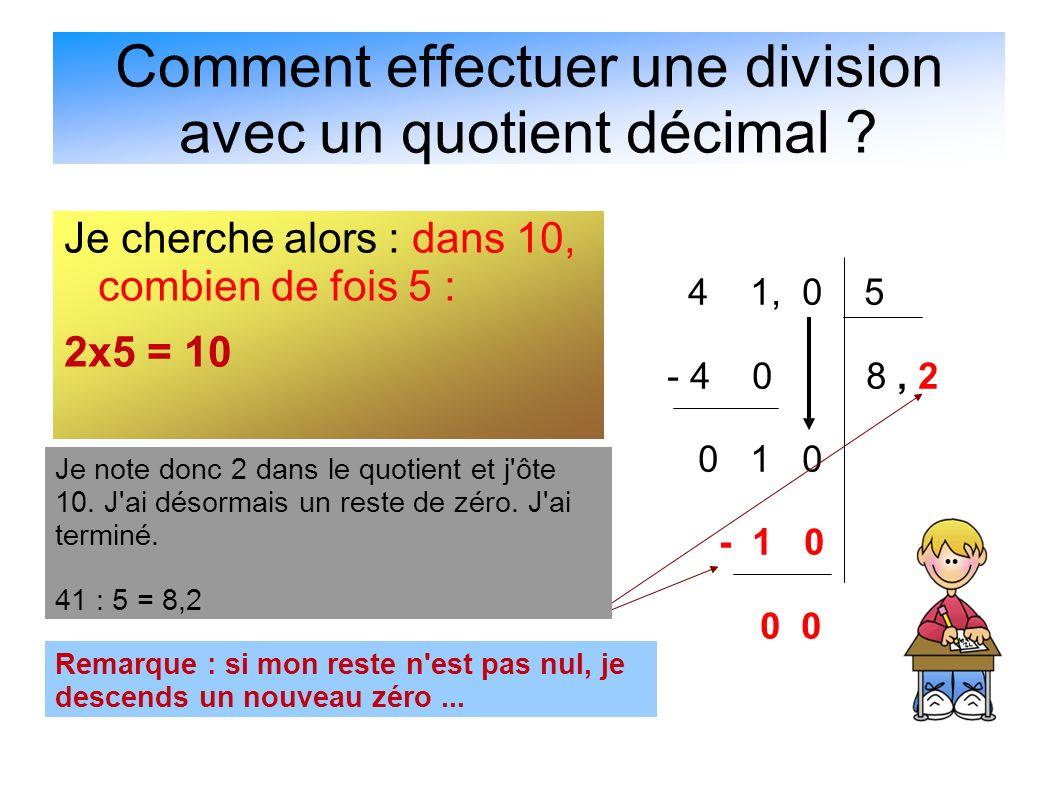 Comment effectuer une division avec un quotient décimal ? Je cherche alors : dans 10, combien de fois 5 : 2x5 = 10 4 1, 0 5 - 4 0 8, 2 0 1 0 - 1 0 0 0