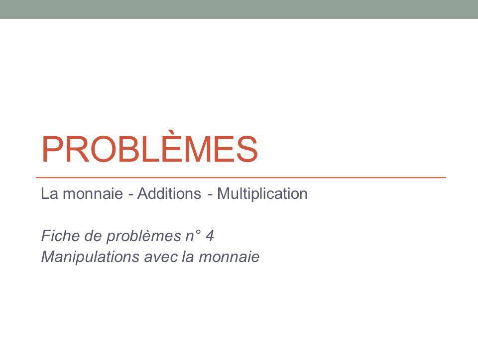 PROBLÈMES La monnaie - Additions - Multiplication Fiche de problèmes n° 4 Manipulations avec la monnaie