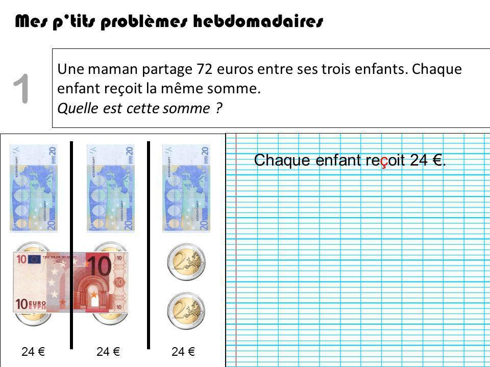 Une maman partage 72 euros entre ses trois enfants. Chaque enfant reçoit la même somme. Quelle est cette somme ? Mes ptits problèmes hebdomadaires 1 C