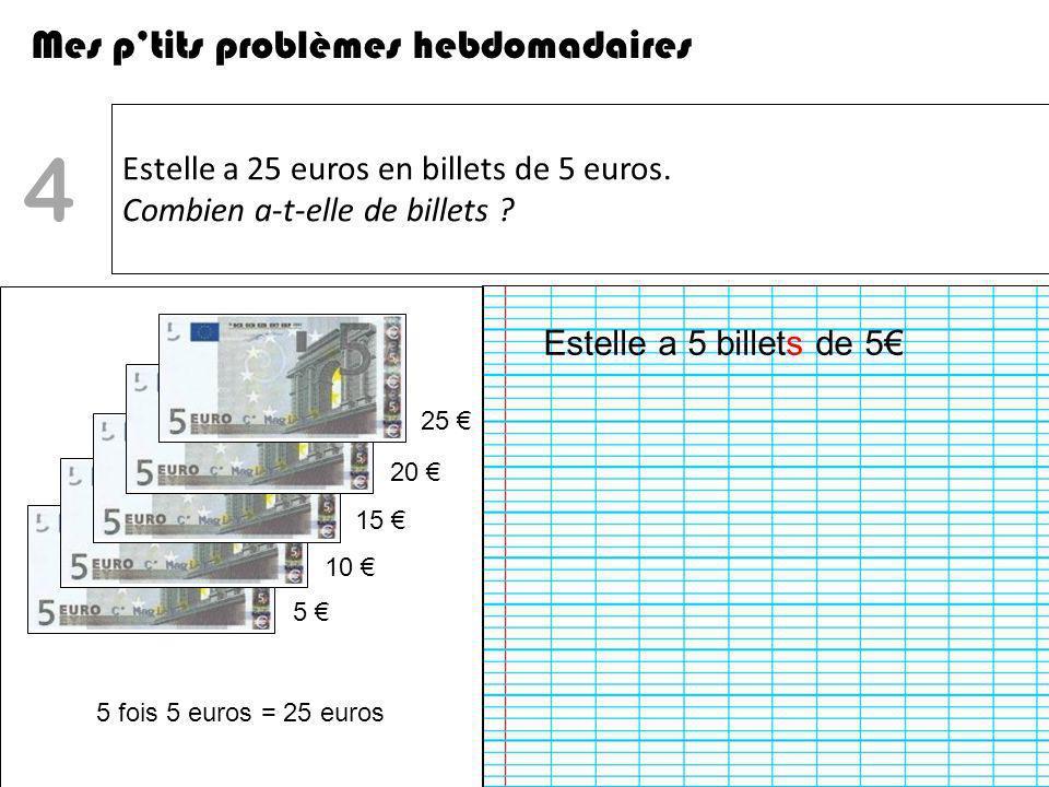 Estelle a 25 euros en billets de 5 euros. Combien a-t-elle de billets ? Mes ptits problèmes hebdomadaires 4 5 10 15 20 25 5 fois 5 euros = 25 euros Es