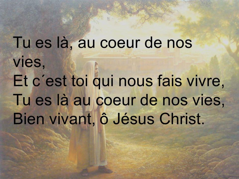 Tu es là, au coeur de nos vies, Et c´est toi qui nous fais vivre, Tu es là au coeur de nos vies, Bien vivant, ô Jésus Christ.