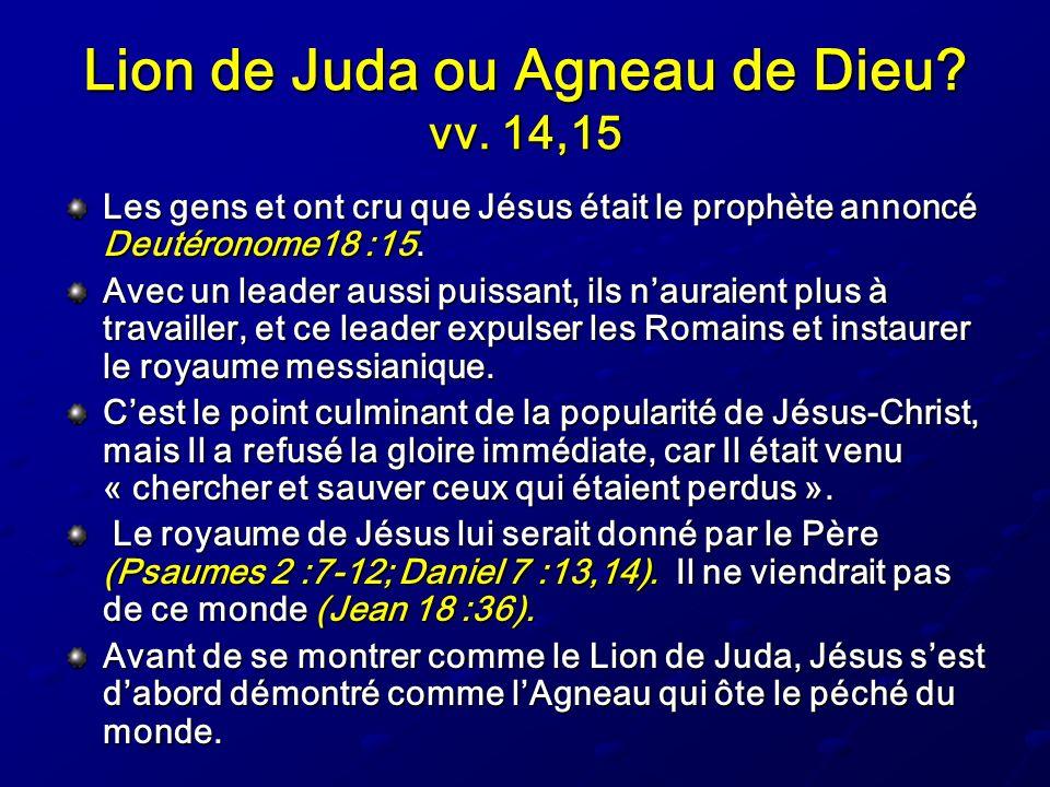 Lion de Juda ou Agneau de Dieu? vv. 14,15 Les gens et ont cru que Jésus était le prophète annoncé Deutéronome18 :15. Avec un leader aussi puissant, il