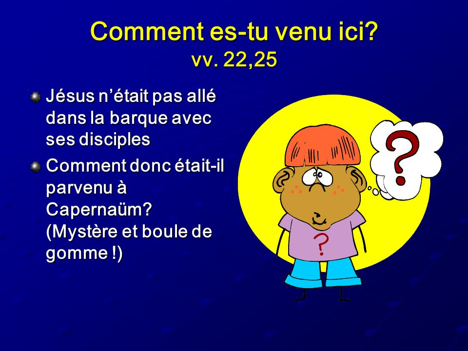 Comment es-tu venu ici? vv. 22,25 Jésus nétait pas allé dans la barque avec ses disciples Comment donc était-il parvenu à Capernaüm? (Mystère et boule