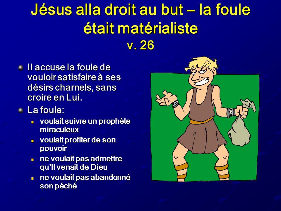 Jésus alla droit au but – la foule était matérialiste v. 26 Il accuse la foule de vouloir satisfaire à ses désirs charnels, sans croire en Lui. La fou