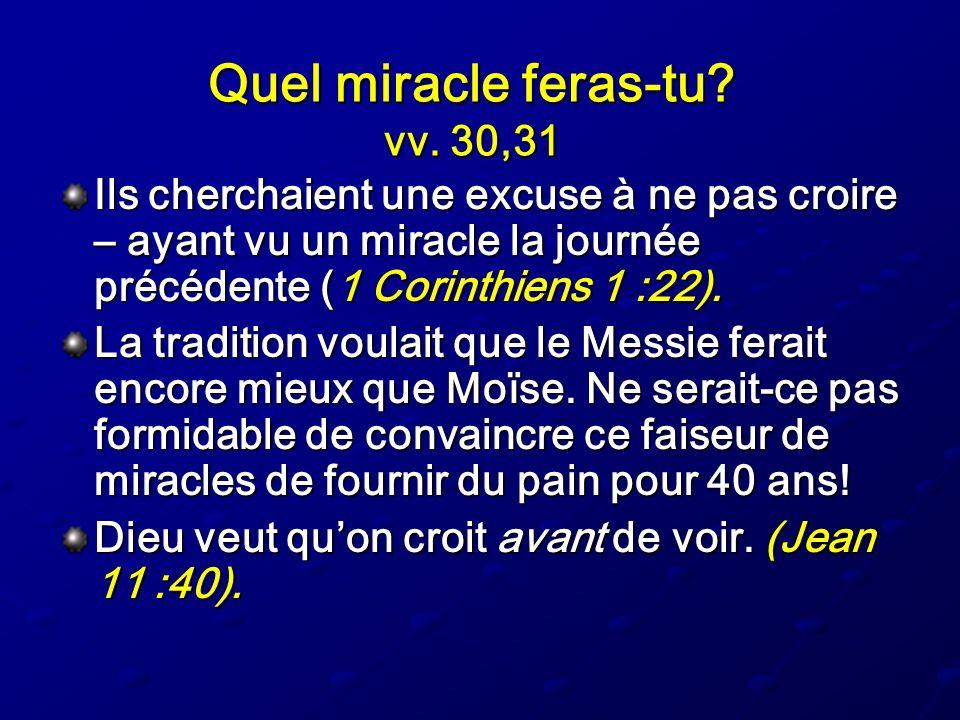 Quel miracle feras-tu? vv. 30,31 Ils cherchaient une excuse à ne pas croire – ayant vu un miracle la journée précédente (1 Corinthiens 1 :22). La trad
