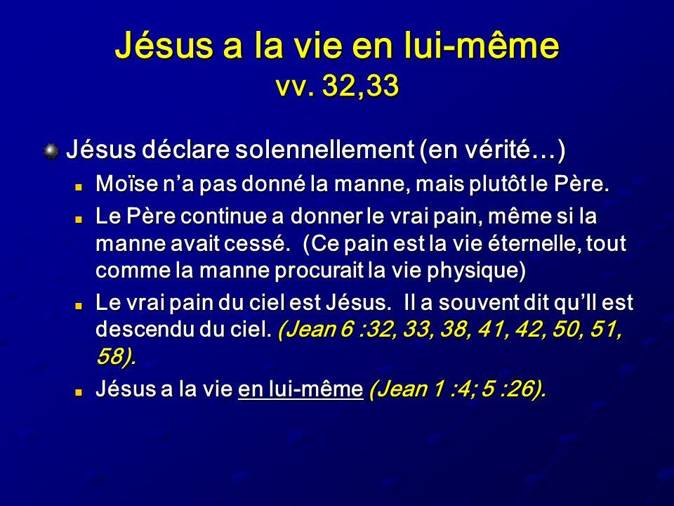 Jésus a la vie en lui-même vv. 32,33 Jésus déclare solennellement (en vérité…) Moïse na pas donné la manne, mais plutôt le Père. Moïse na pas donné la