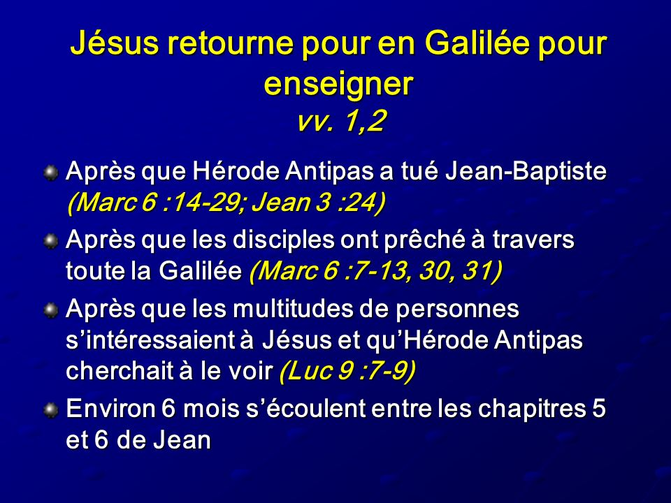 Jésus retourne pour en Galilée pour enseigner vv. 1,2 Après que Hérode Antipas a tué Jean-Baptiste (Marc 6 :14-29; Jean 3 :24) Après que les disciples