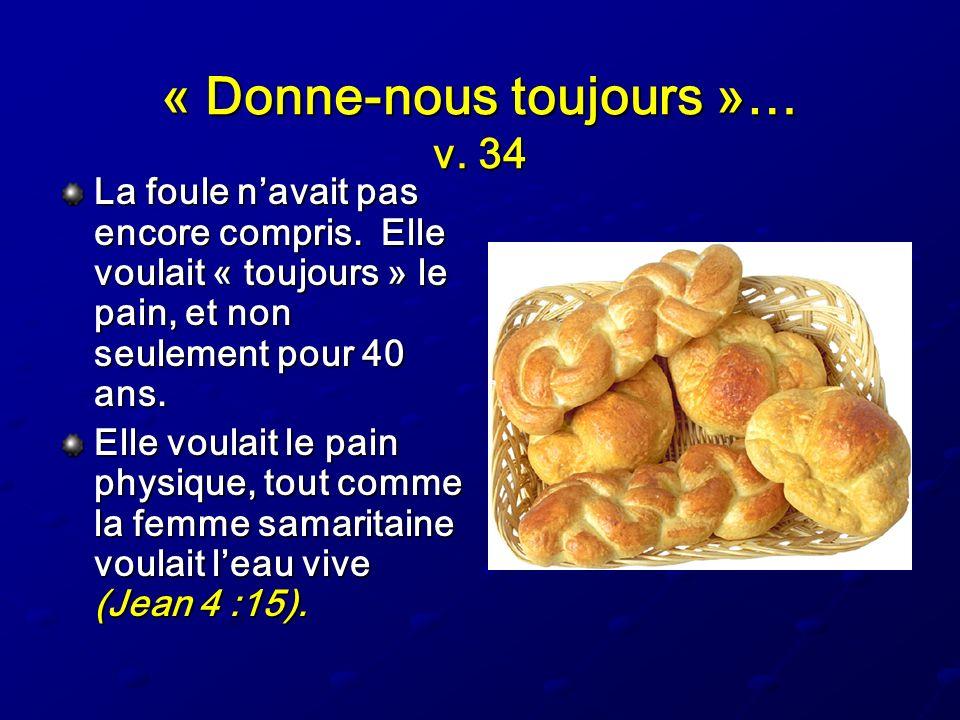 « Donne-nous toujours »… v. 34 La foule navait pas encore compris. Elle voulait « toujours » le pain, et non seulement pour 40 ans. Elle voulait le pa