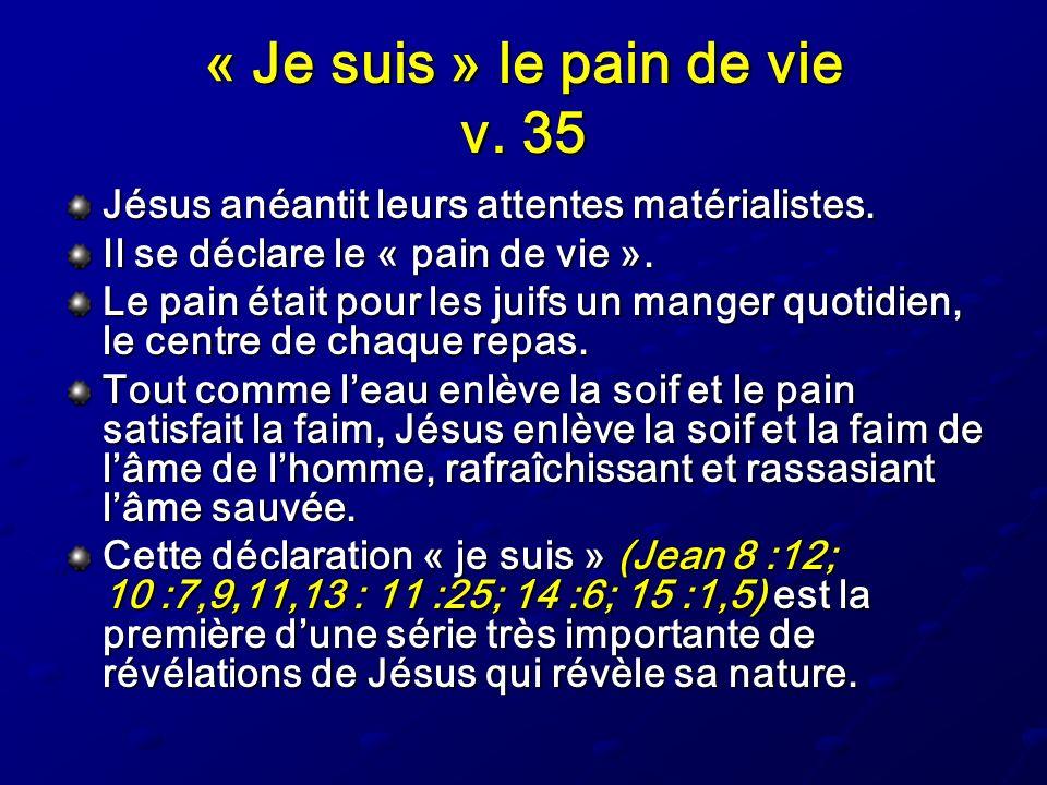 « Je suis » le pain de vie v. 35 Jésus anéantit leurs attentes matérialistes. Il se déclare le « pain de vie ». Le pain était pour les juifs un manger