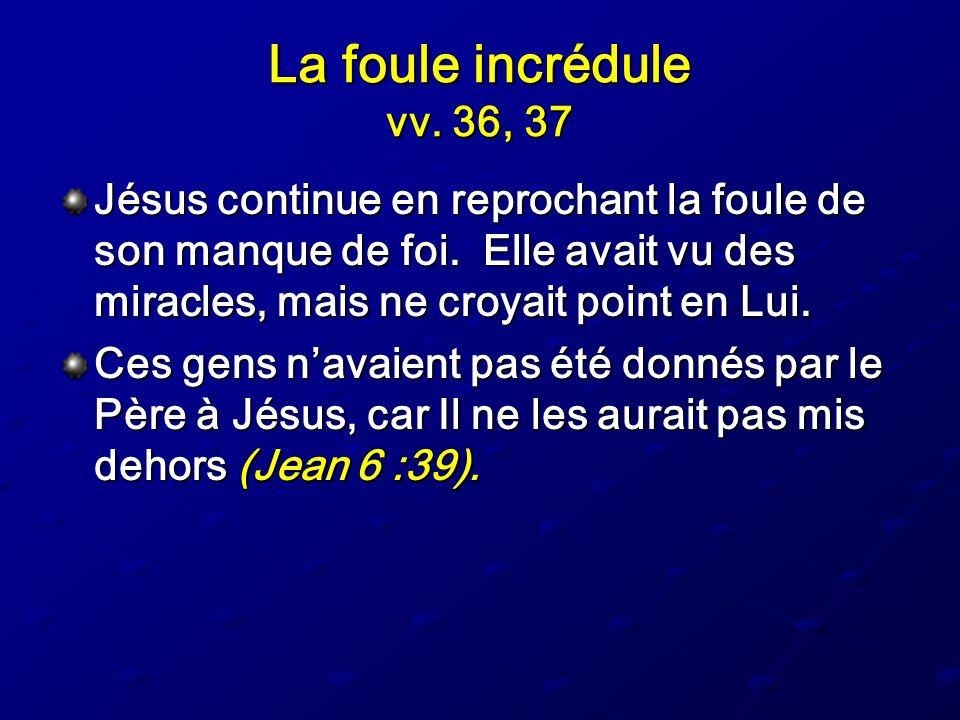 La foule incrédule vv. 36, 37 Jésus continue en reprochant la foule de son manque de foi. Elle avait vu des miracles, mais ne croyait point en Lui. Ce