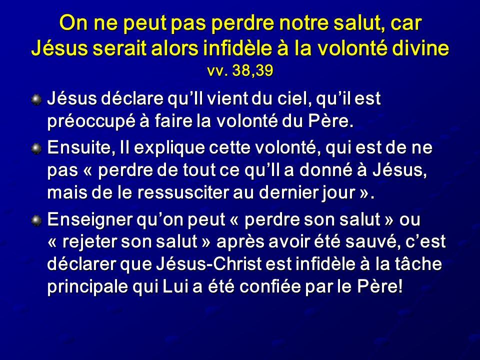 On ne peut pas perdre notre salut, car Jésus serait alors infidèle à la volonté divine vv. 38,39 Jésus déclare quIl vient du ciel, quil est préoccupé