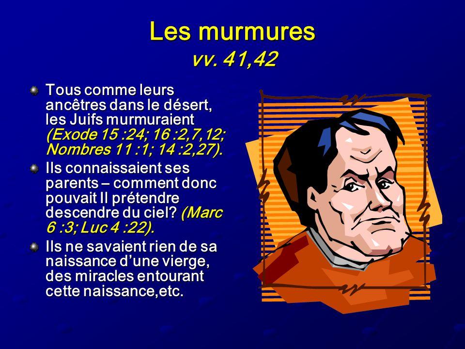 Les murmures vv. 41,42 Tous comme leurs ancêtres dans le désert, les Juifs murmuraient (Exode 15 :24; 16 :2,7,12; Nombres 11 :1; 14 :2,27). Ils connai