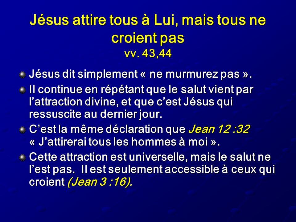 Jésus attire tous à Lui, mais tous ne croient pas vv. 43,44 Jésus dit simplement « ne murmurez pas ». Il continue en répétant que le salut vient par l