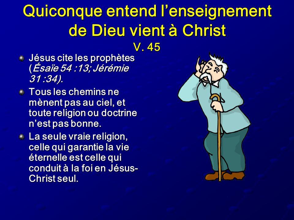 Quiconque entend lenseignement de Dieu vient à Christ V. 45 Jésus cite les prophètes (Ésaïe 54 :13; Jérémie 31 :34). Tous les chemins ne mènent pas au
